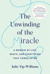 The Unwinding of the Miracle: A Memoir of Life, Death, and Everything That Comes After Book