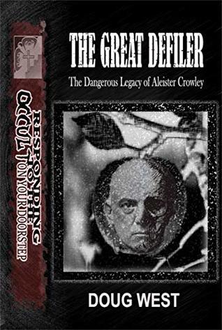 The Great Defiler-: The Dangerous Legacy of Aleister Crowley