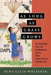 As Long as Grass Grows: The Indigenous Fight for Environmental Justice, from Colonization to Standing Rock Book