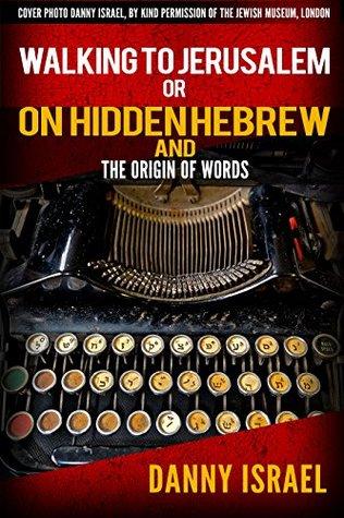 Walking to Jerusalem : On Hidden Hebrew and The Origin Of Words