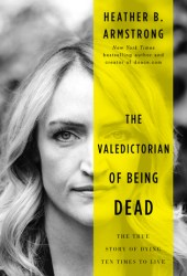 The Valedictorian of Being Dead: The True Story of Dying Ten Times to Live Book