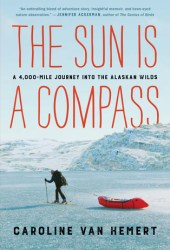 The Sun Is a Compass: A 4,000-Mile Journey into the Alaskan Wilds Book