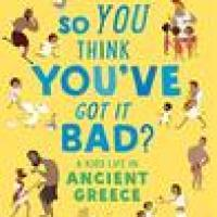 So You Think You've Got It Bad? A Kid's Life in Ancient Greece by Chae Strathie, illus. Marisa Morea