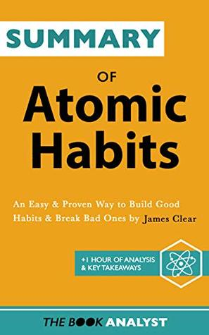Summary of Atomic Habits by James Clear: An Easy & Proven Way to Build Good Habits & Break Bad Ones. +1 Hour of Analysis & Key Takeaways