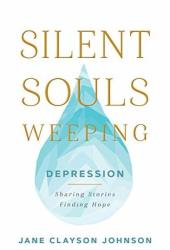 Silent Souls Weeping: Depression—Sharing Stories, Finding Hope Book