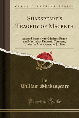 Tragedy of Macbeth: Adapted Expressly for Madame Ristori and Her Italian Dramatic Company, Under the Management of J. Grau