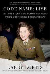 Code Name: Lise: The True Story of the Woman Who Became WWII's Most Highly Decorated Spy Book