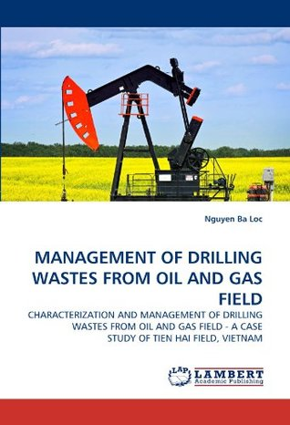 MANAGEMENT OF DRILLING WASTES FROM OIL AND GAS FIELD: CHARACTERIZATION AND MANAGEMENT OF DRILLING WASTES FROM OIL AND GAS FIELD - A CASE STUDY OF TIEN HAI FIELD, VIETNAM