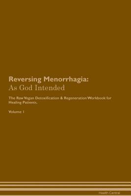 Reversing Menorrhagia: As God Intended The Raw Vegan Plant-Based Detoxification & Regeneration Workbook for Healing Patients. Volume 1
