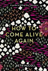 How to Come Alive Again: A guide to killing your monsters Book