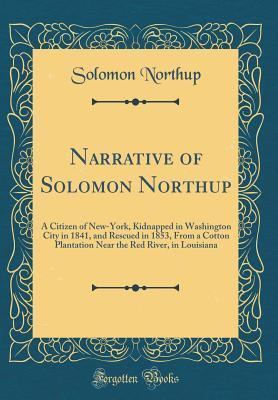 Narrative of Solomon Northup: A Citizen of New-York, Kidnapped in Washington City in 1841, and Rescued in 1853, from a Cotton Plantation Near the Red River, in Louisiana