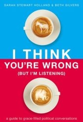 I Think You're Wrong (But I'm Listening): A Guide to Grace-Filled Political Conversations Book