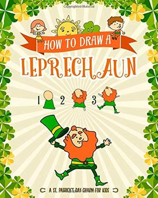 How to Draw A Leprechaun - A St. Patrick's Day Charm for Kids: Creative Step-by-Step Drawing Book for Girls and Boys Ages 5, 6, 7, 8, 9, 10, 11, and ... Childrens Activity Books for St. Patricks Day