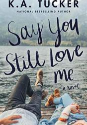 Say You Still Love Me Book by K.A. Tucker