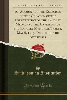 An Account of the Exercises on the Occasion of the Presentation of the Langley Medal and the Unveiling of the Langley Memorial Tablet, May 6, 1913, Including the Addresses