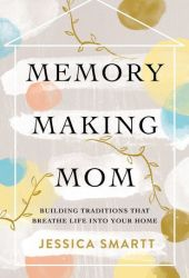 Memory-Making Mom: Building Traditions That Breathe Life Into Your Home Book