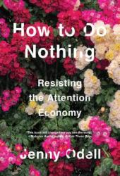 How To Do Nothing: Resisting the Attention Economy Book