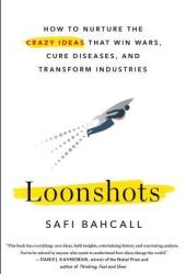 Loonshots: How to Nurture the Crazy Ideas That Win Wars, Cure Diseases, and Transform Industries Book