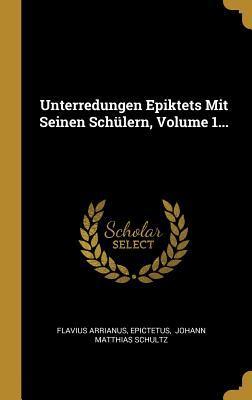 Unterredungen Epiktets Mit Seinen Sch�lern, Volume 1...
