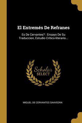 El Entrem�s De Refranes: Es De Cervantes?: Ensayo De Su Traduccion, Estudio Cr�tico-literario...