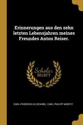 Erinnerungen Aus Den Zehn Letzten Lebensjahren Meines Freundes Anton Reiser.