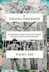 The Sakura Obsession: The Incredible Story of the Plant Hunter Who Saved Japan's Cherry Blossoms Book