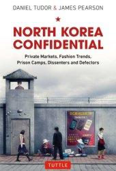 North Korea Confidential: Private Markets, Fashion Trends, Prison Camps, Dissenters and Defectors Book