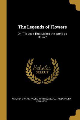 The Legends of Flowers: Or, ''tis Love That Makes the World Go Round'