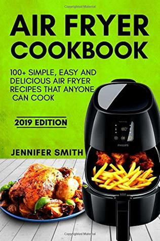 Air Fryer Cookbook: 100+ Simple, Easy and Delicious Air Fryer Recipes That Anyone Can Cook. (2019 Edition)