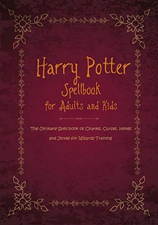 Harry Potter Spellbook for Kids and Adults: The Ultimate Spell book of Charms, Curses, Hexes, and Jinxes for Wizards Training