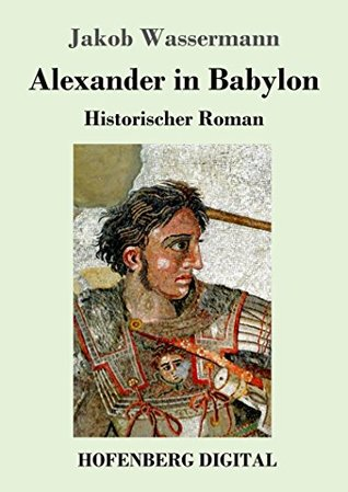 Alexander in Babylon: Historischer Roman