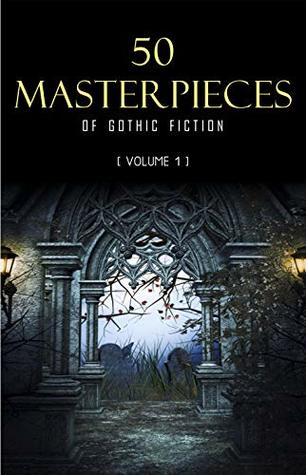 50 Masterpieces of Gothic Fiction Vol. 1: Dracula, Frankenstein, The Tell-Tale Heart, The Picture Of Dorian Gray...
