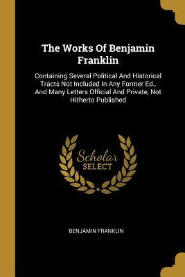 The Works of Benjamin Franklin: Containing Several Political and Historical Tracts Not Included in Any Former Ed., and Many Letters Official and Private, Not Hitherto Published