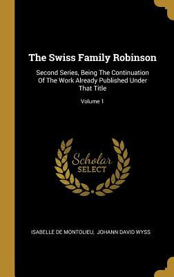 The Swiss Family Robinson: Second Series, Being The Continuation Of The Work Already Published Under That Title; Volume 1