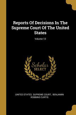 Reports of Decisions in the Supreme Court of the United States; Volume 13