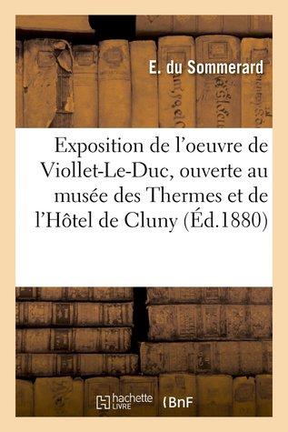 Exposition de L'Oeuvre de Viollet-Le-Duc, Ouverte Au Musee Des Thermes: Et de L'Hotel de Cluny