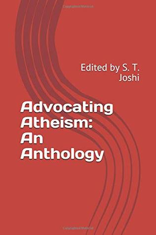 Advocating Atheism: An Anthology: Edited by S. T. Joshi