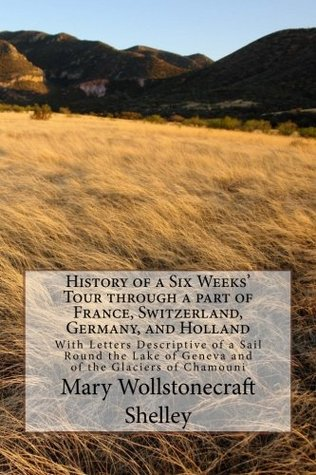 History of a Six Weeks' Tour through a part of France, Switzerland, Germany, and Holland: With Letters Descriptive of a Sail Round the Lake of Geneva and of the Glaciers of Chamouni