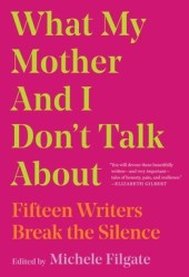 What My Mother and I Don't Talk About: Fifteen Writers Break the Silence Book