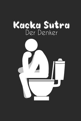 Kacka Sutra - Der Denker: Humor Gag Notizbuch Toilette - WC Gedankenbuch - Witziges B�chlein Klo - Kot Spr�che Kacken Wortspiel - DIN A5 Punkteraster