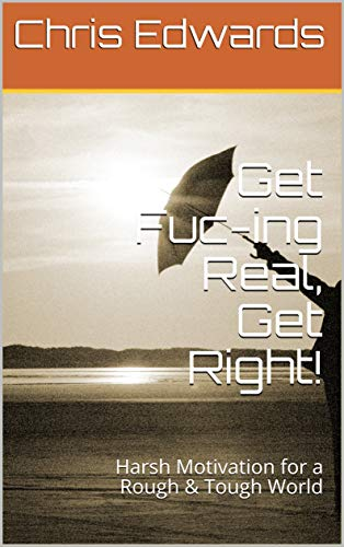 Get Fuc-ing Real, Get Right!: Harsh Motivation for a Rough & Tough World (90 Days to A Half Glass Half Full Lifestyle Book 4)
