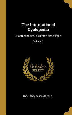 The International Cyclopedia: A Compendium Of Human Knowledge; Volume 6