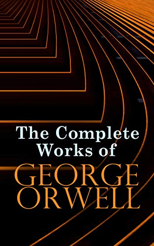 The Complete Works of George Orwell: Novels, Memoirs, Poetry, Essays, Book Reviews & Articles: 1984, Animal Farm, Down and Out in Paris and London, Prophecies of Fascism…