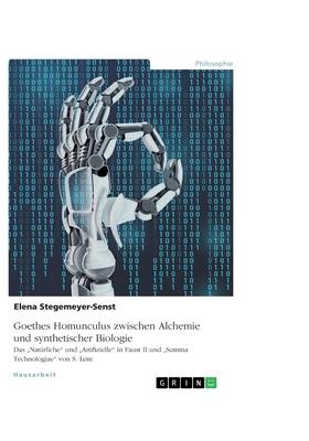 """Goethes Homunculus zwischen Alchemie und synthetischer Biologie: Das """"Nat�rliche und """"Artifizielle in Faust II und """"Summa Technologiae von S. Lem"""
