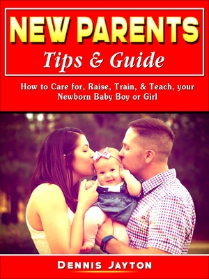 New Parents Tips & Guide: How to Care For, Raise, Train, & Teach, Your Newborn Baby Boy or Girl