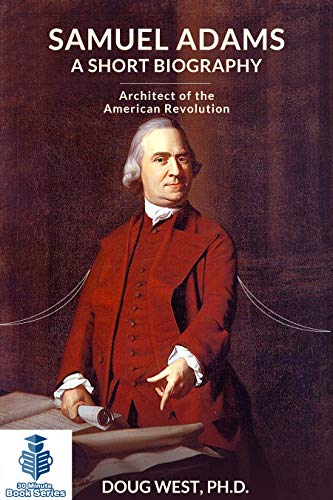 Samuel Adams: A Short Biography: Architect of the American Revolution (30 Minute Book Series 40)