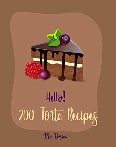 Hello! 200 Torte Recipes: Best Torte Cookbook Ever For Beginners [Raspberry Cookbook, White Chocolate Cookbook, Coconut Flour Cookbook, French Chocolate Cookbook, Almond Milk Recipes] [Book 1]