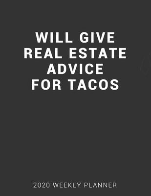 Will Give Real Estate Advice for Tacos 2020 Weekly Planner: 12 Month Calendar and Organizer Notebook for Real Estate Agents