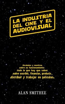 La Industria del Cine y el Audiovisual: Verdades y mentiras sobre su funcionamiento: todo lo que hay que saber sobre escribir, financiar, producir, distribuir y trabajar en peliculas.