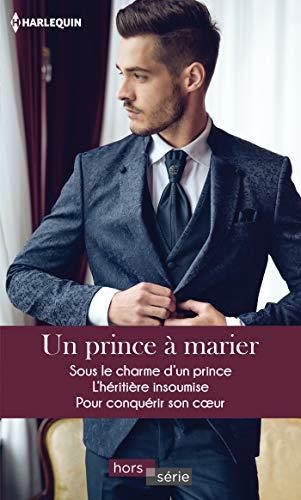 Un prince à marier : Sous le charme d'un prince - L'héritière insoumise - Pour conquérir son coeur